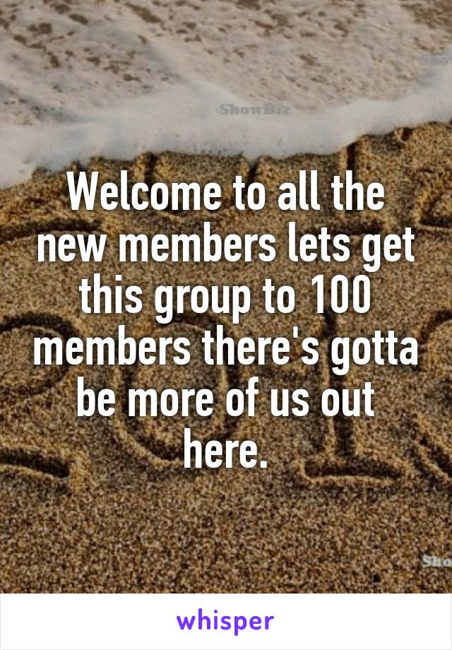 Welcome to all the new members lets get this group to 100