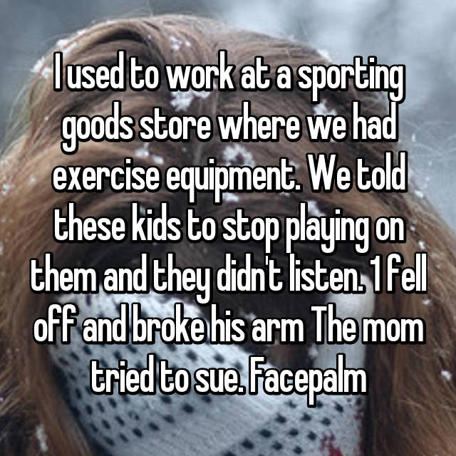 I used to work at a sporting goods store where we had exercise equipment. We told these kids to stop playing on them and they didn't listen. 1 fell off and broke his arm The mom tried to sue. Facepalm