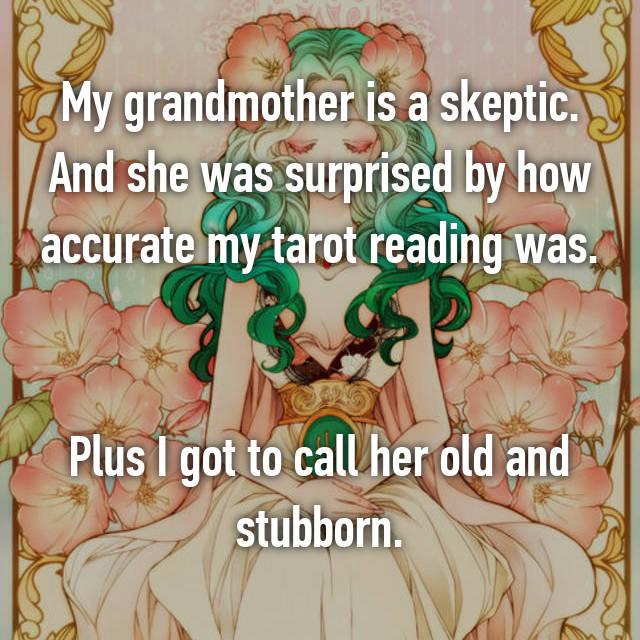 My grandmother is a skeptic. And she was surprised by how accurate my tarot reading was.   Plus I got to call her old and stubborn.