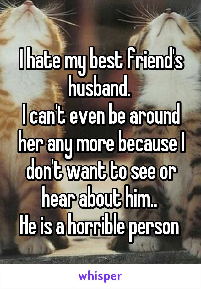 I hate my best friend's husband.  I can't even be around her any more because I don't want to see or hear about him..  He is a horrible person
