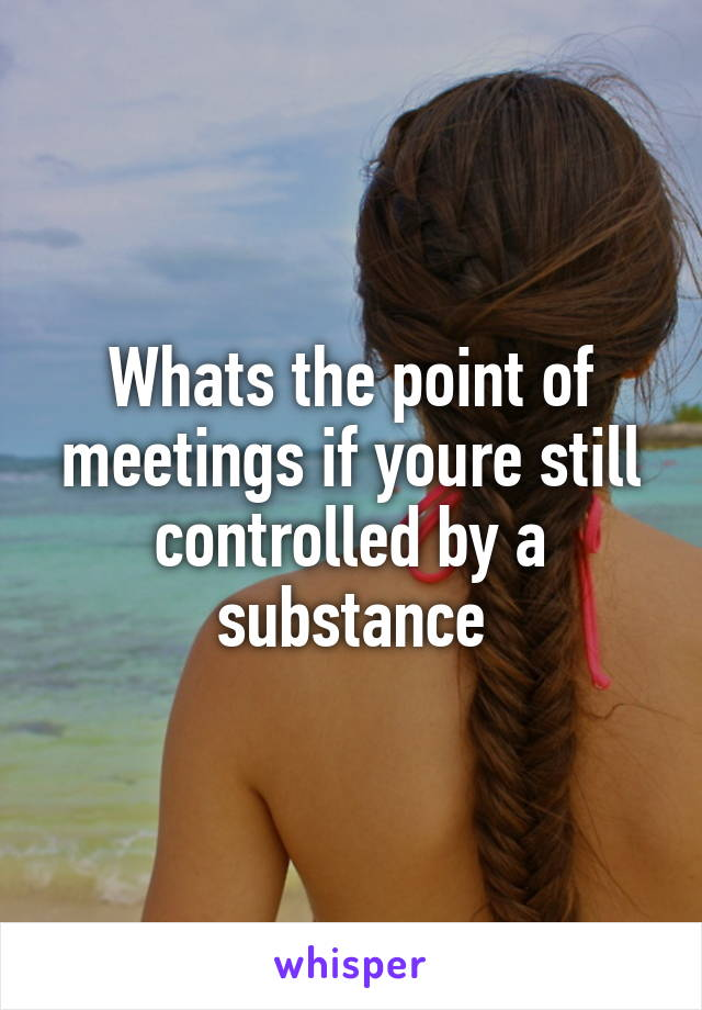 Whats the point of meetings if youre still controlled by a substance