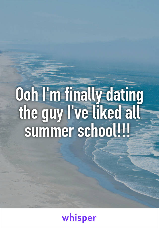 Ooh I'm finally dating the guy I've liked all summer school!!!