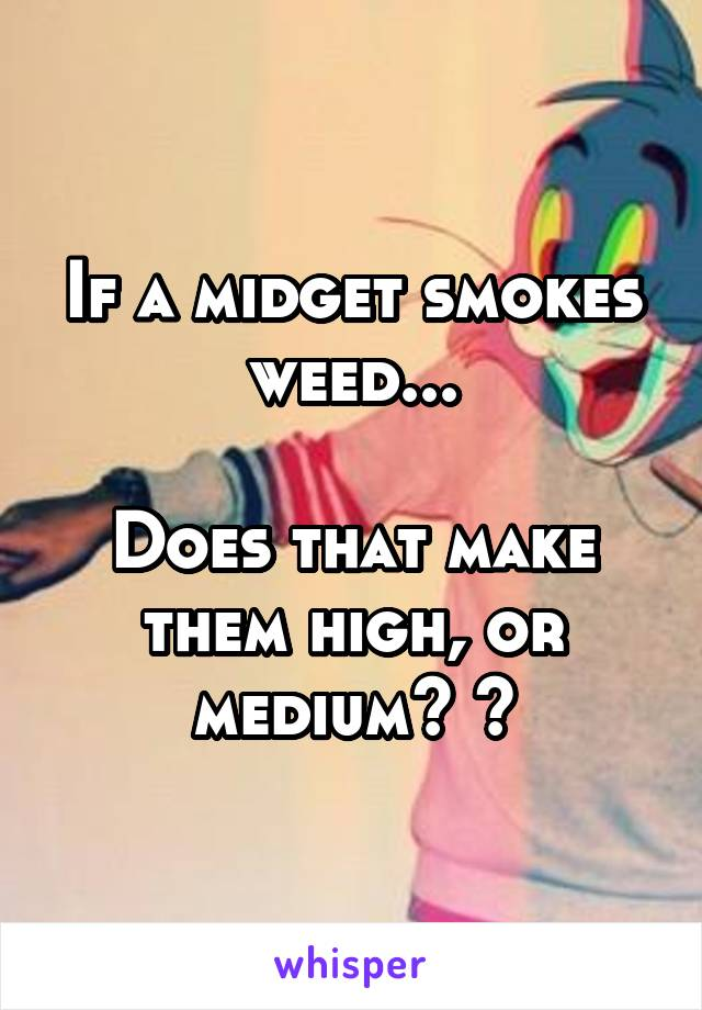 If a midget smokes weed...  Does that make them high, or medium? ?