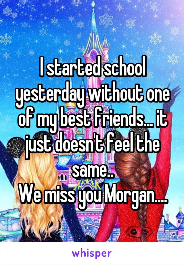 I started school yesterday without one of my best friends... it just doesn't feel the same.. We miss you Morgan....