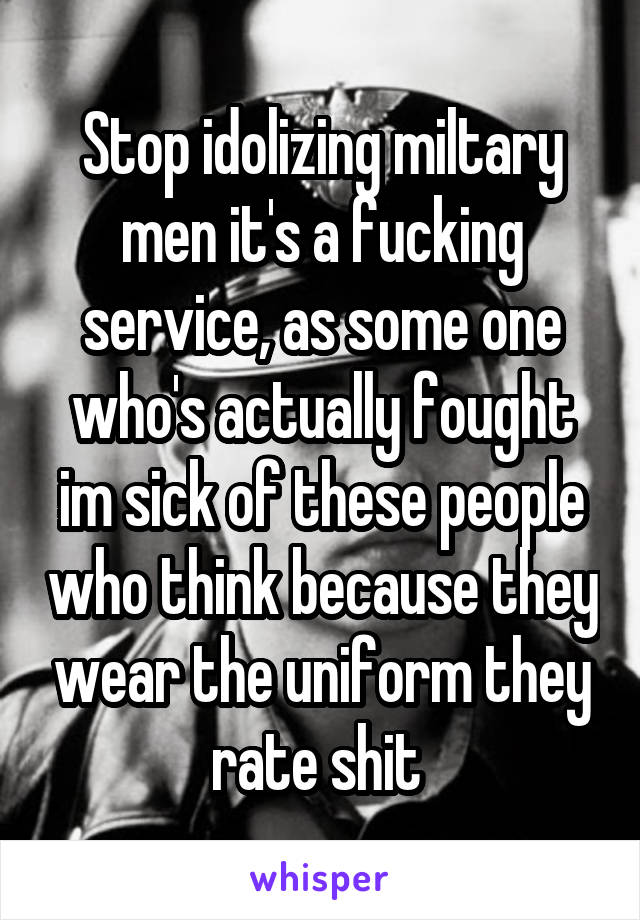 Stop idolizing miltary men it's a fucking service, as some one who's actually fought im sick of these people who think because they wear the uniform they rate shit