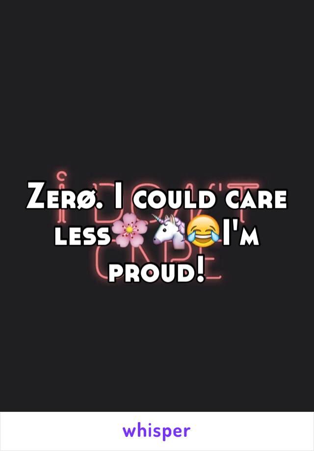 Zerø. I could care less🌸🦄😂I'm  proud!