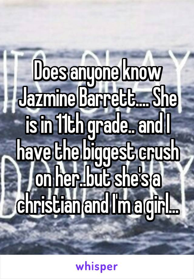 Does anyone know Jazmine Barrett.... She is in 11th grade.. and I have the biggest crush on her..but she's a christian and I'm a girl...