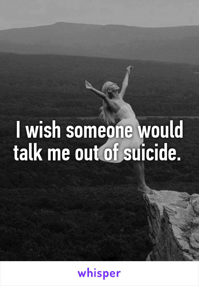 I wish someone would talk me out of suicide.