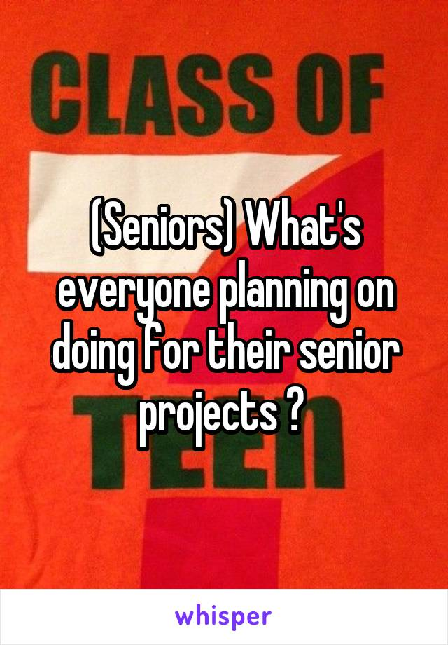(Seniors) What's everyone planning on doing for their senior projects ?