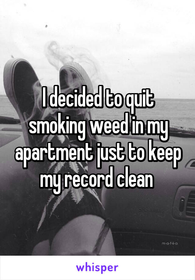 I decided to quit smoking weed in my apartment just to keep my record clean