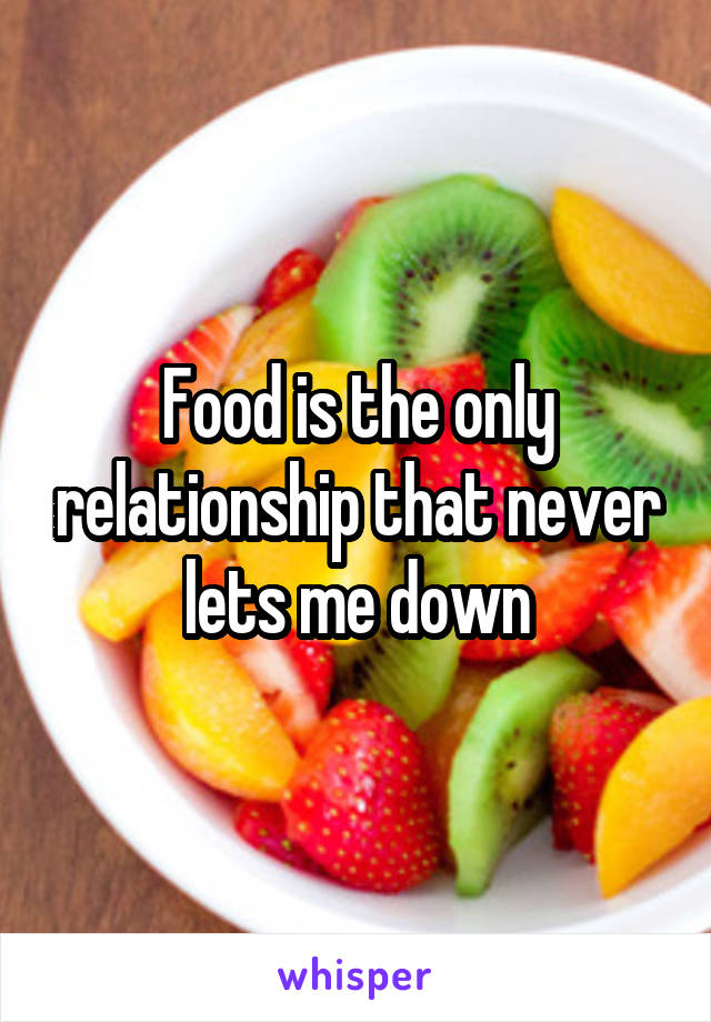 Food is the only relationship that never lets me down
