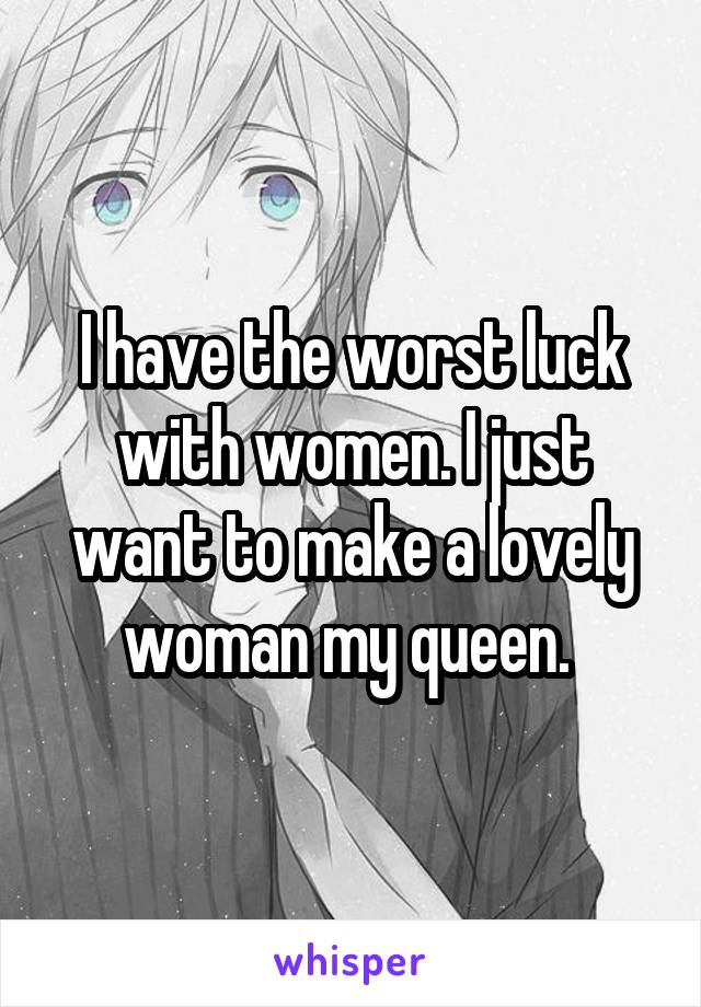 I have the worst luck with women. I just want to make a lovely woman my queen.