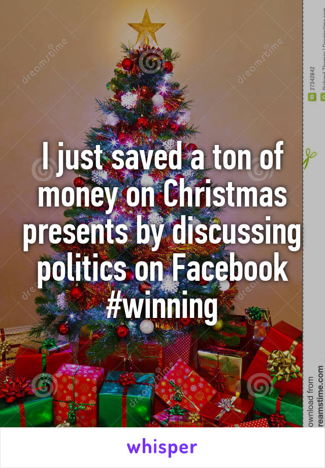 I just saved a ton of money on Christmas presents by discussing politics on Facebook #winning