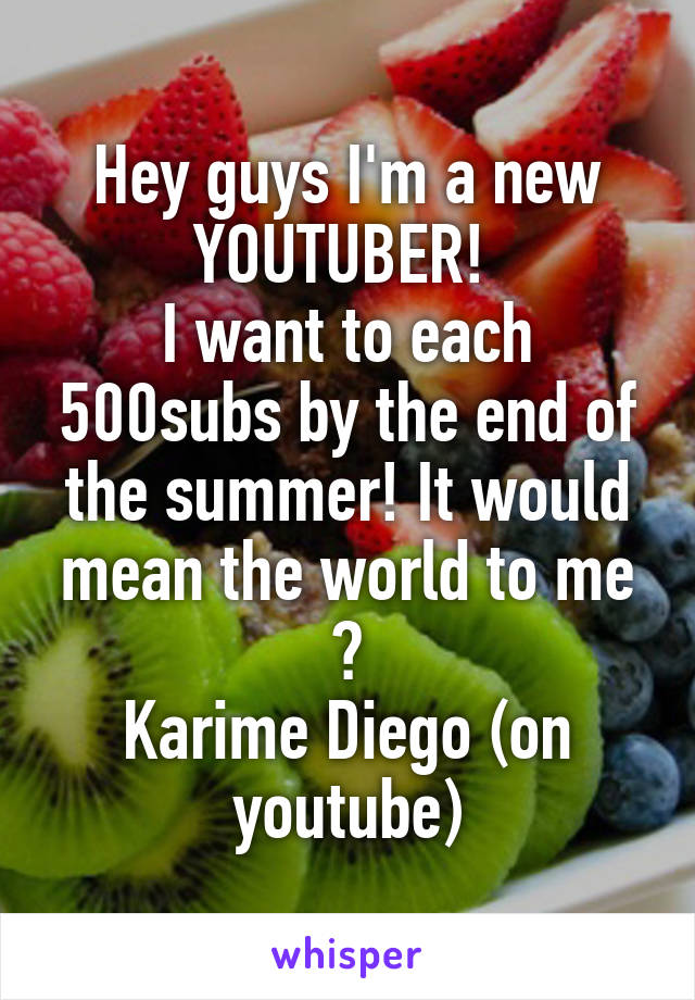 Hey guys I'm a new YOUTUBER!  I want to each 500subs by the end of the summer! It would mean the world to me 🙈 Karime Diego (on youtube)