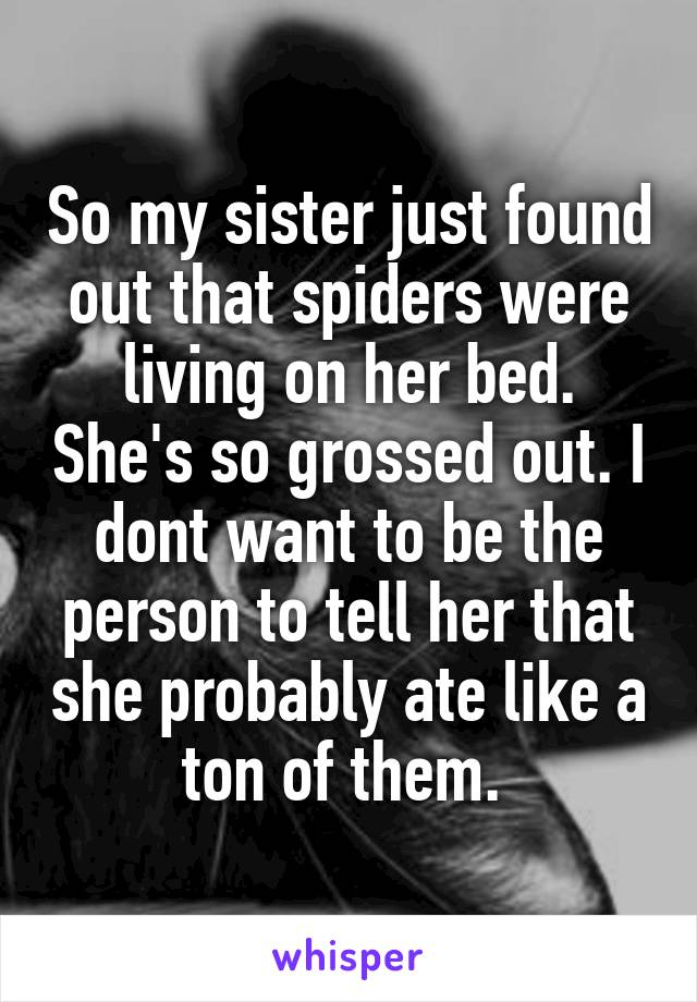 So my sister just found out that spiders were living on her bed. She's so grossed out. I dont want to be the person to tell her that she probably ate like a ton of them.