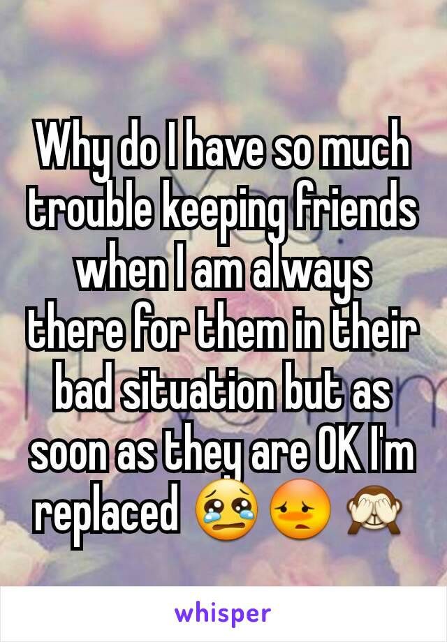 Why do I have so much trouble keeping friends when I am always there for them in their bad situation but as soon as they are OK I'm replaced 😢😳🙈