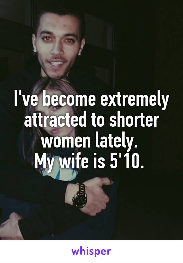 I've become extremely attracted to shorter women lately.  My wife is 5'10.