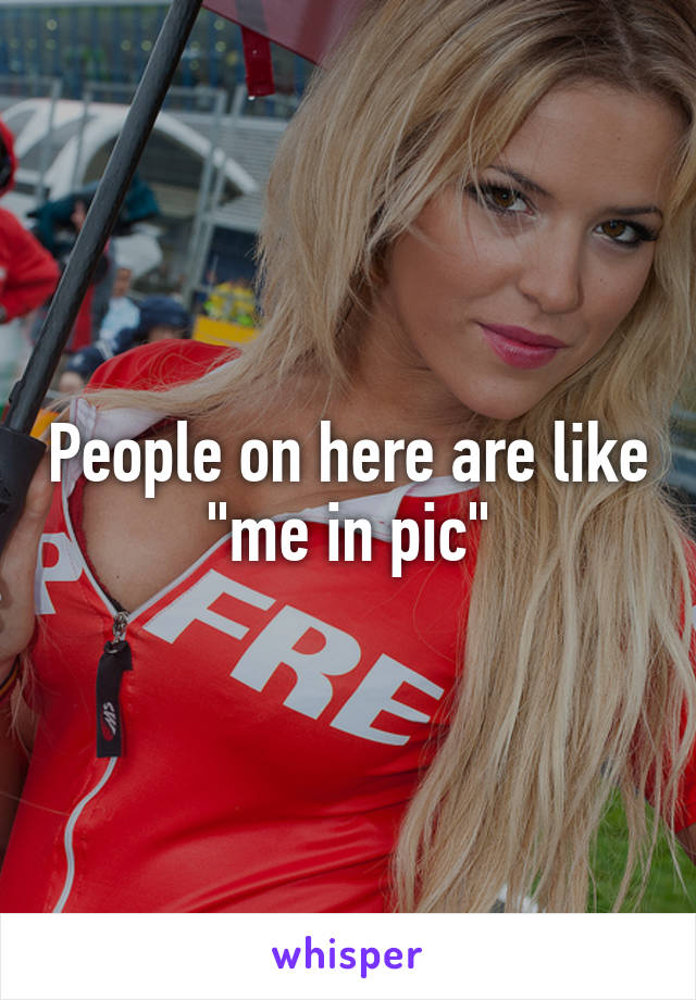 """People on here are like """"me in pic"""""""