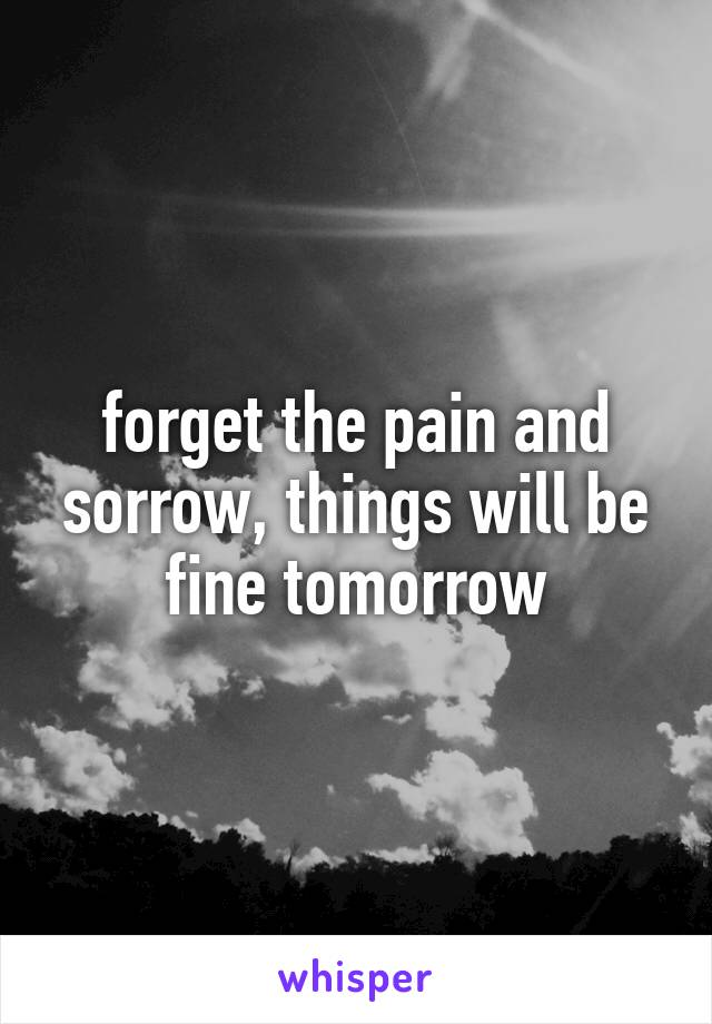 forget the pain and sorrow, things will be fine tomorrow