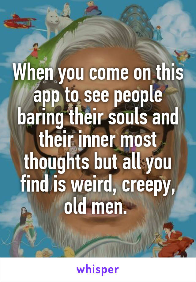 When you come on this app to see people baring their souls and their inner most thoughts but all you find is weird, creepy, old men.