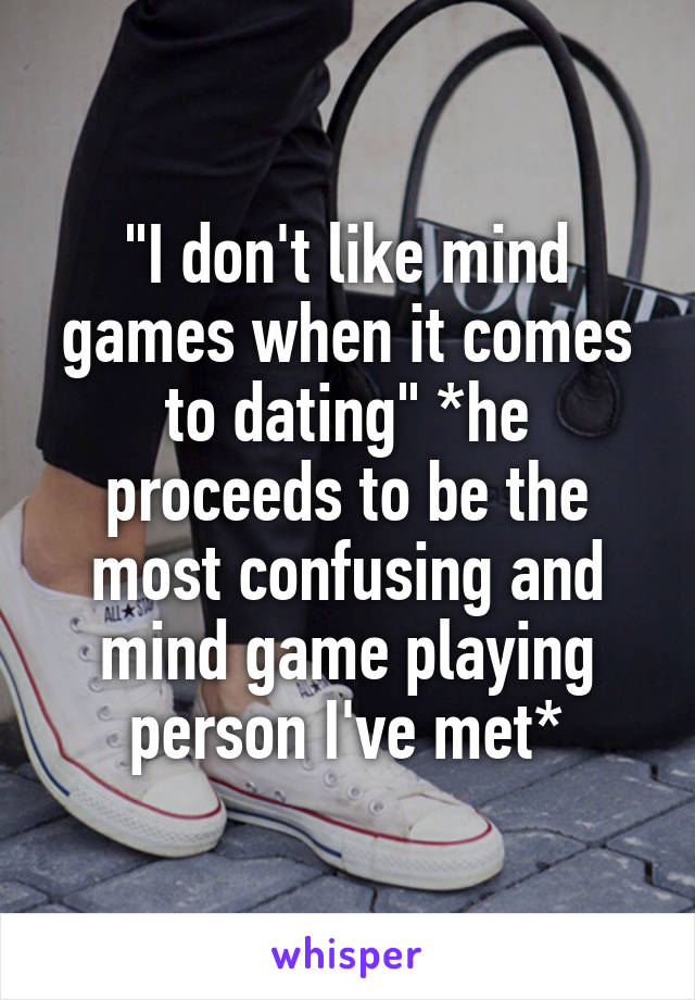 """""""I don't like mind games when it comes to dating"""" *he proceeds to be the most confusing and mind game playing person I've met*"""