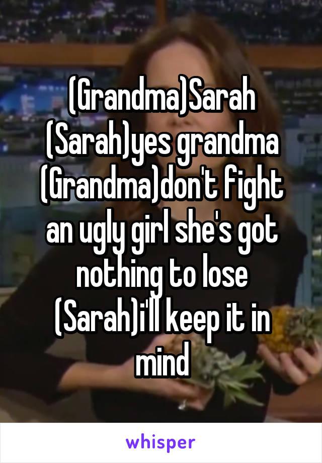 (Grandma)Sarah (Sarah)yes grandma (Grandma)don't fight an ugly girl she's got nothing to lose (Sarah)i'll keep it in mind
