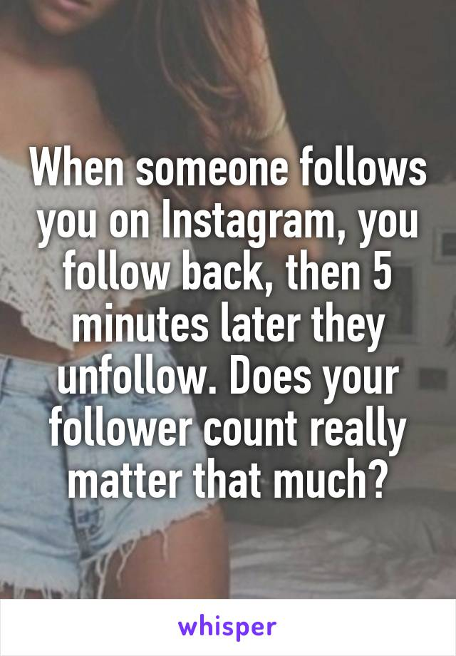 When someone follows you on Instagram, you follow back, then 5 minutes later they unfollow. Does your follower count really matter that much?