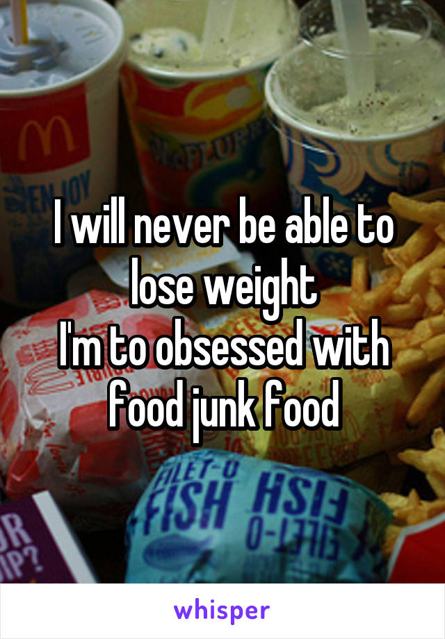 I will never be able to lose weight I'm to obsessed with food junk food