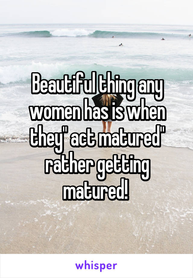 """Beautiful thing any women has is when they"""" act matured"""" rather getting matured!"""