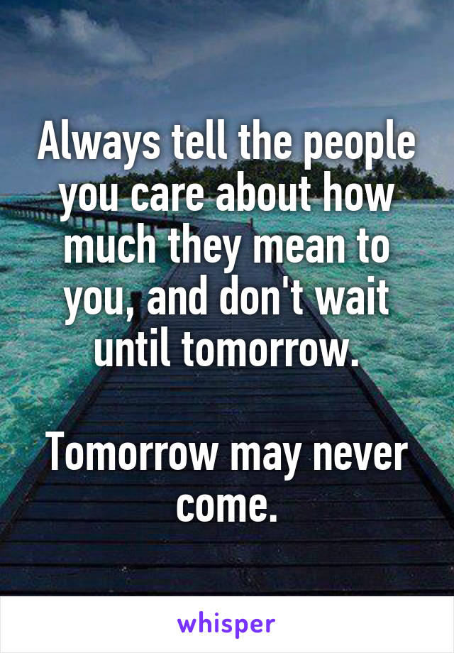 Always tell the people you care about how much they mean to you, and don't wait until tomorrow.  Tomorrow may never come.