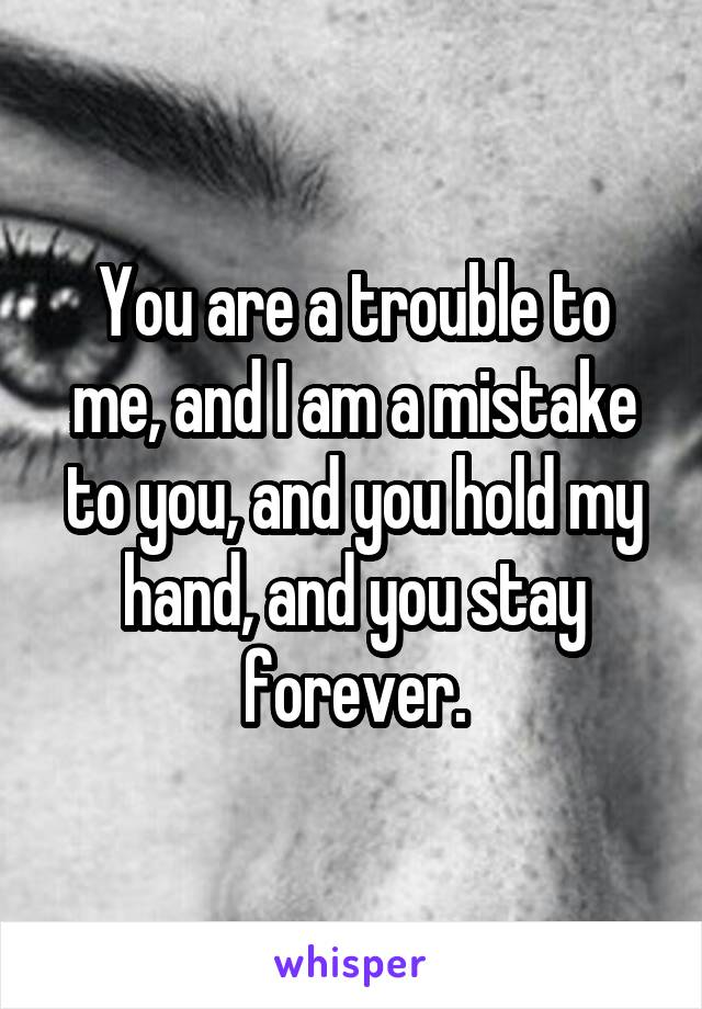 You are a trouble to me, and I am a mistake to you, and you hold my hand, and you stay forever.