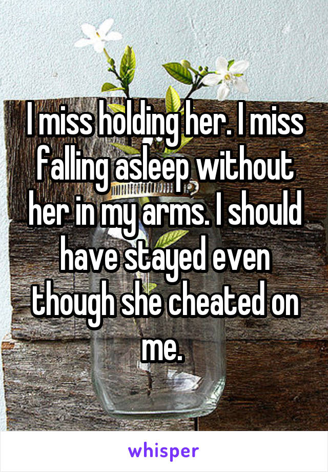 I miss holding her. I miss falling asleep without her in my arms. I should have stayed even though she cheated on me.