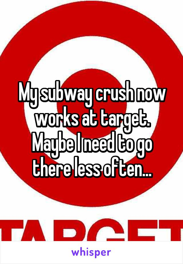 My subway crush now works at target. Maybe I need to go there less often...