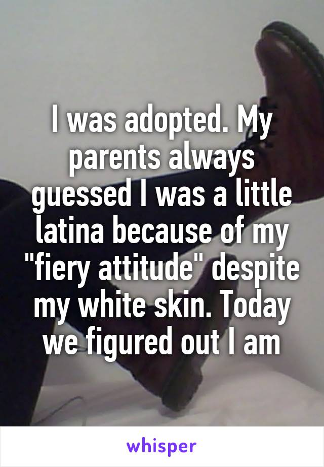 """I was adopted. My parents always guessed I was a little latina because of my """"fiery attitude"""" despite my white skin. Today we figured out I am"""