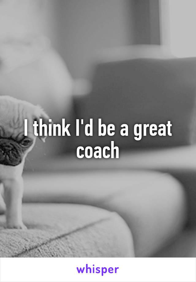 I think I'd be a great coach