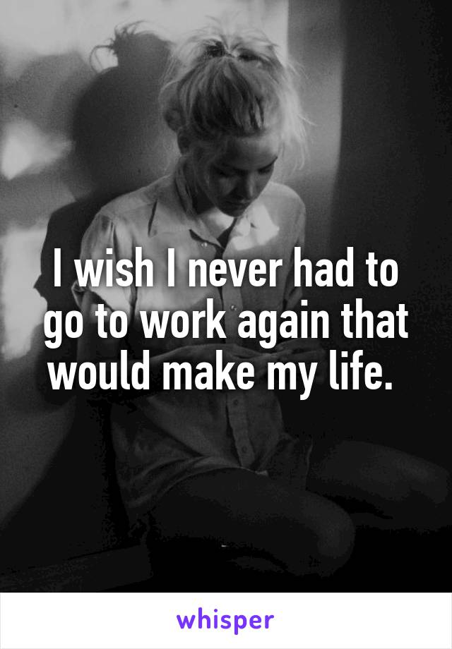 I wish I never had to go to work again that would make my life.