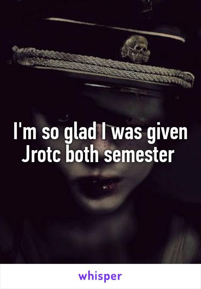 I'm so glad I was given Jrotc both semester
