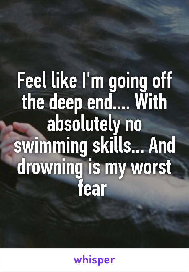 Feel like I'm going off the deep end.... With absolutely no swimming skills... And drowning is my worst fear