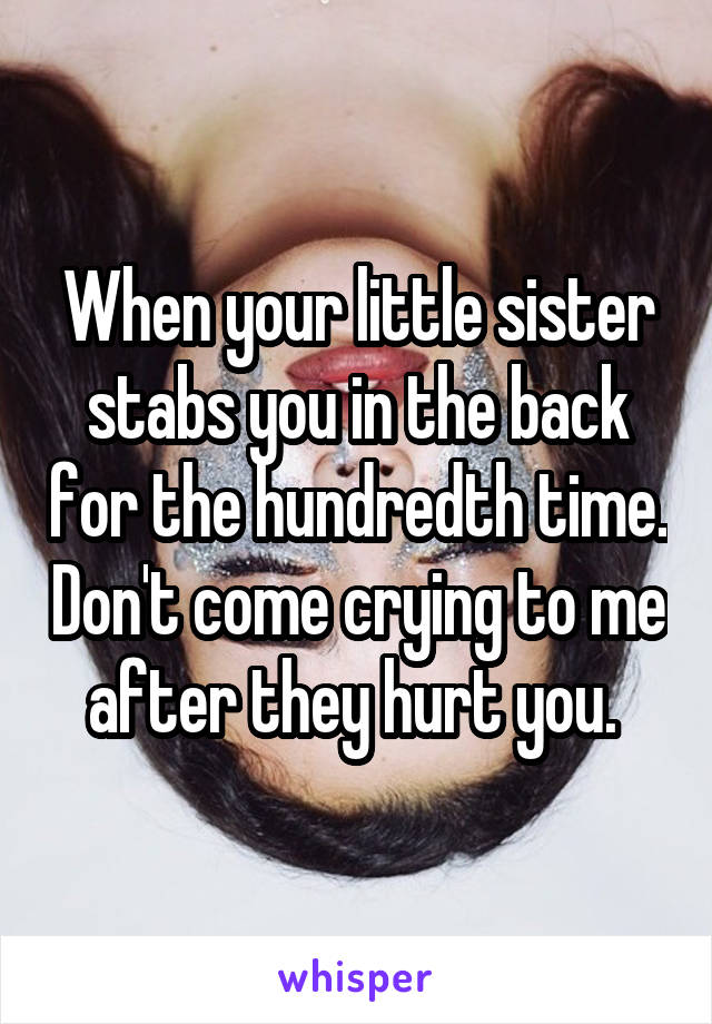 When your little sister stabs you in the back for the hundredth time. Don't come crying to me after they hurt you.