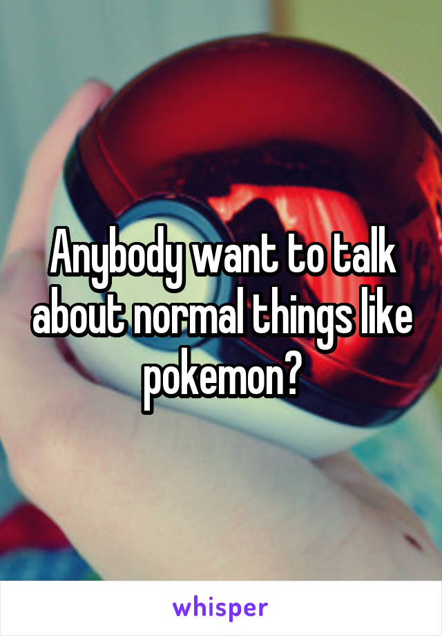 Anybody want to talk about normal things like pokemon?