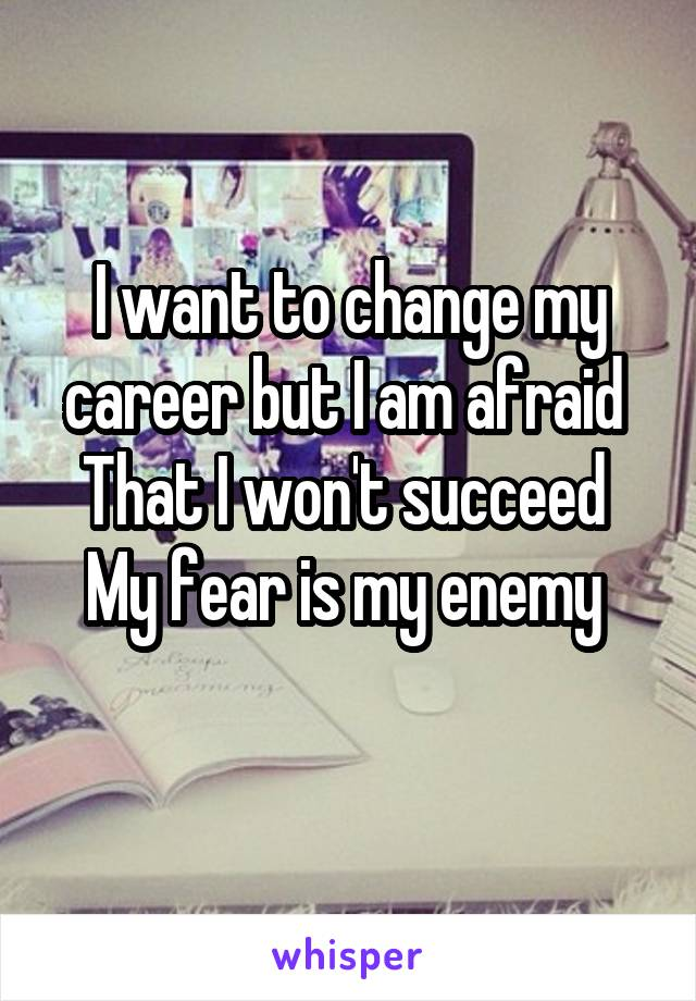 I want to change my career but I am afraid  That I won't succeed  My fear is my enemy