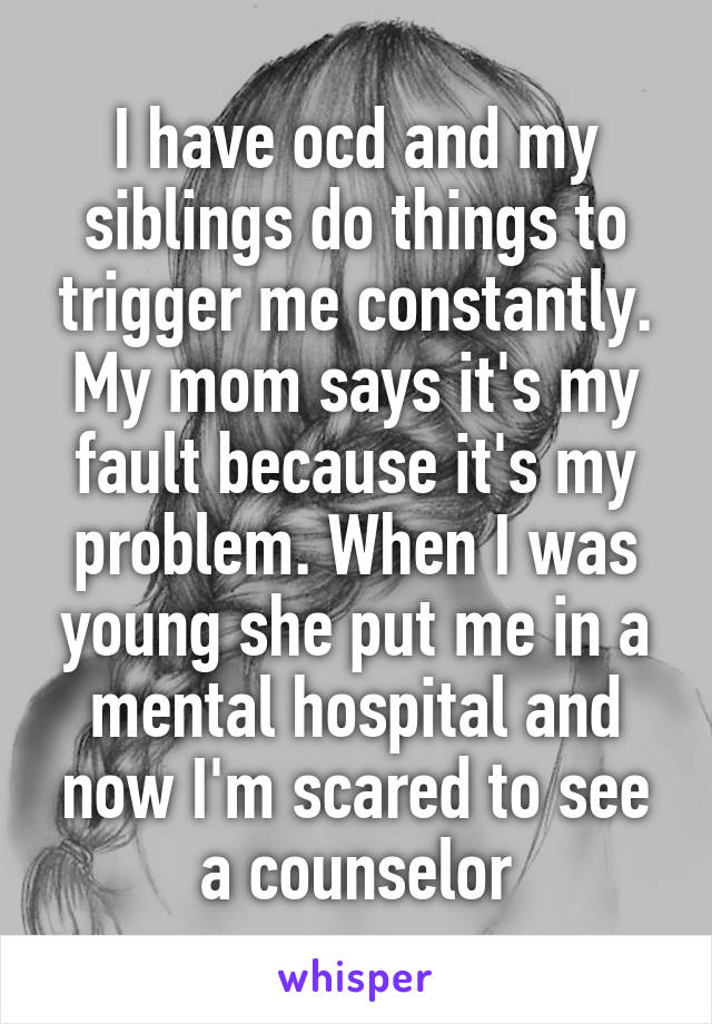 I have ocd and my siblings do things to trigger me constantly. My mom says it's my fault because it's my problem. When I was young she put me in a mental hospital and now I'm scared to see a counselor