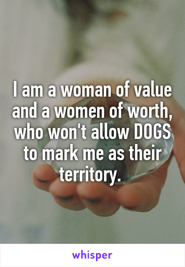 I am a woman of value and a women of worth, who won't allow DOGS to mark me as their territory.