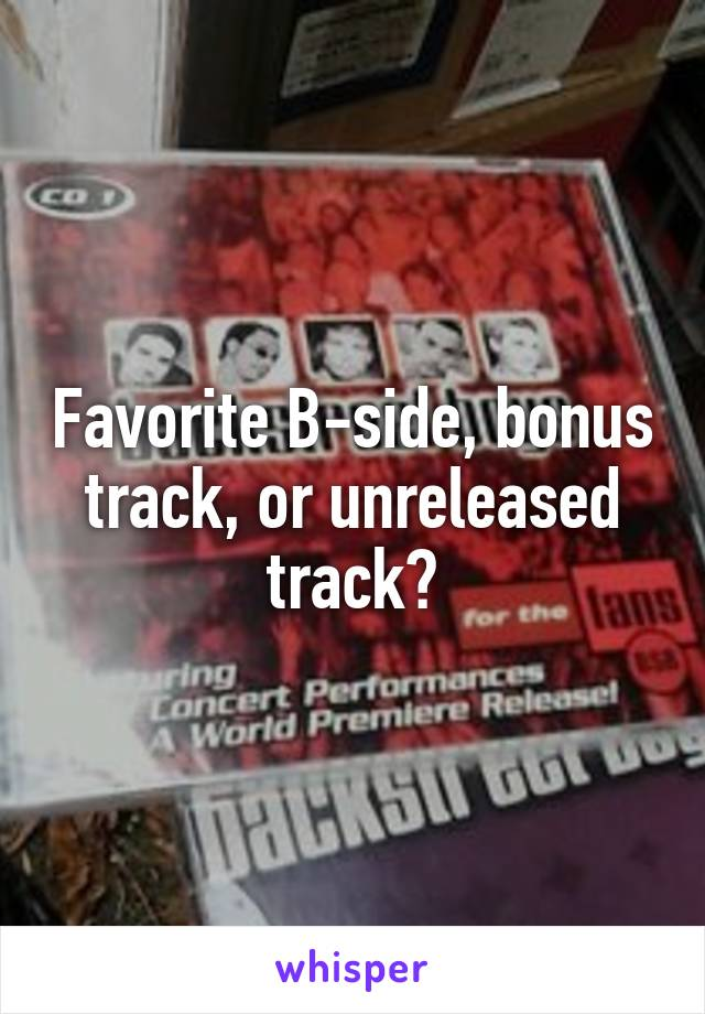 Favorite B-side, bonus track, or unreleased track?
