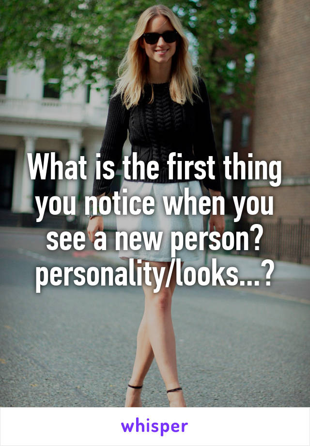 What is the first thing you notice when you see a new person? personality/looks...?