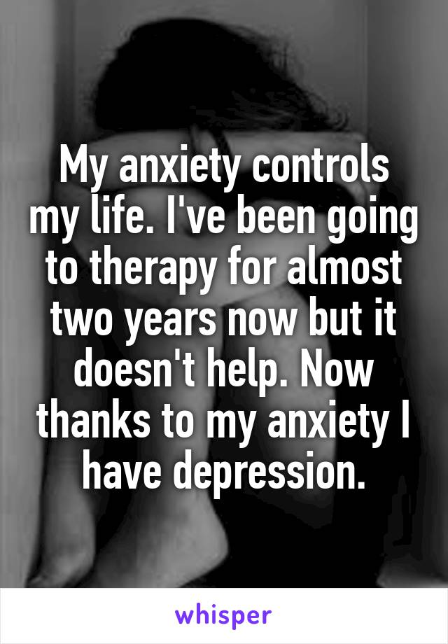 My anxiety controls my life. I've been going to therapy for almost two years now but it doesn't help. Now thanks to my anxiety I have depression.