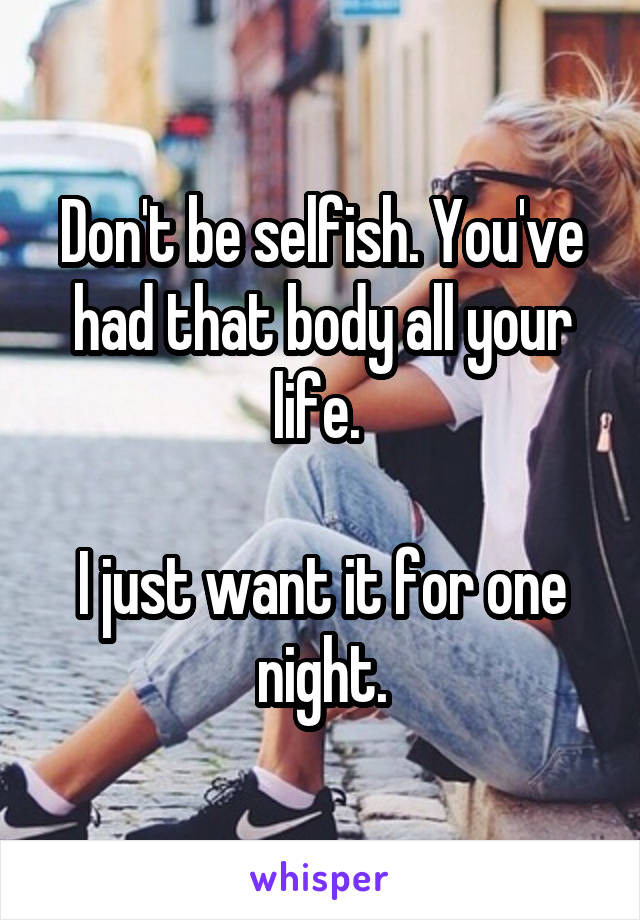 Don't be selfish. You've had that body all your life.   I just want it for one night.