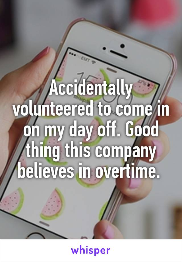 Accidentally volunteered to come in on my day off. Good thing this company believes in overtime.