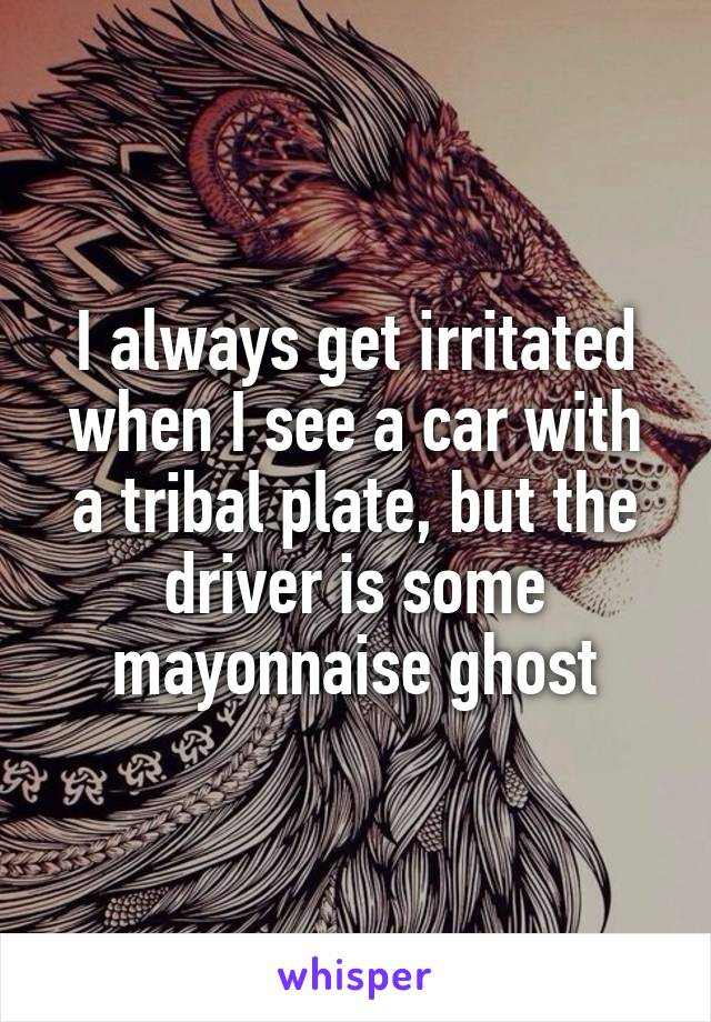 I always get irritated when I see a car with a tribal plate, but the driver is some mayonnaise ghost