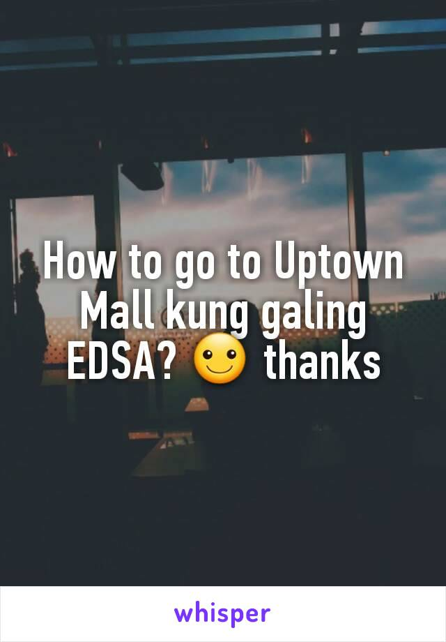 How to go to Uptown Mall kung galing EDSA? ☺ thanks